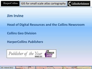 Jim Irvine Head of Digital Resources and the Collins Newsroom Collins Geo Division HarperCollins  Publishers