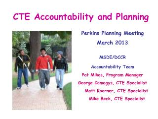 CTE  Accountability  and Planning 	Perkins  Planning Meeting  	March 2013 MSDE/DCCR Accountability Team 				Pat Mikos,