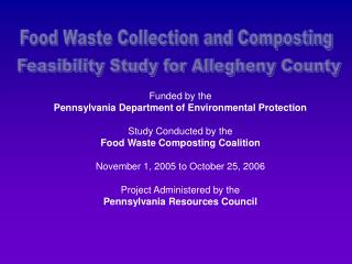 Funded by the  Pennsylvania Department of Environmental Protection Study Conducted by the Food Waste Composting Coaliti