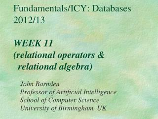 Fundamentals/ICY: Databases 2012/13 WEEK 11 (relational operators &   relational algebra)
