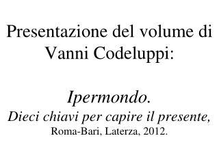 Presentazione del volume di Vanni Codeluppi: Ipermondo. Dieci chiavi per capire il presente, Roma-Bari, Laterza, 2012.