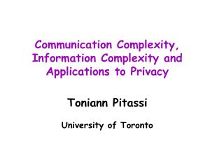 Communication Complexity, Information Complexity and Applications to Privacy Toniann Pitassi University of Toronto