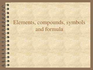 Elements, compounds, symbols and formula