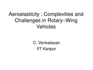 Aeroelasticity : Complexities and Challenges in Rotary�Wing Vehicles