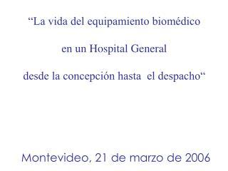 """""""La vida del equipamiento biomédico  en un Hospital General  desde la concepción hasta  el despacho""""  Montevideo, 21 de"""