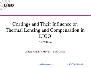 Coatings and Their Influence on Thermal Lensing and Compensation in LIGO Phil Willems Coating Workshop, March 21, 2008,