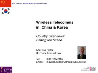 Wireless Telecomms  in  China & Korea Country Overviews:  Setting the Scene Maurice Potts UK Trade & Investment Tel:	 0