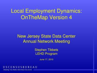 Local Employment Dynamics: OnTheMap Version 4 New Jersey State Data Center Annual Network Meeting Stephen Tibbets LEHD