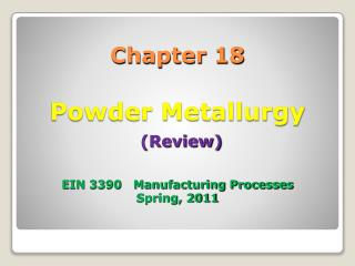 Chapter 18 Powder Metallurgy (Review) EIN 3390   Manufacturing Processes Spring, 2011