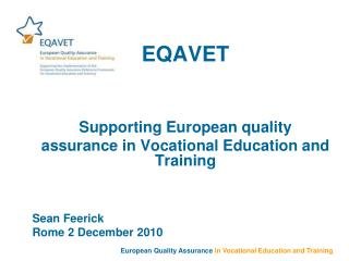 EQAVET Supporting European quality  assurance in Vocational Education and Training  Sean Feerick Rome 2 December 2010