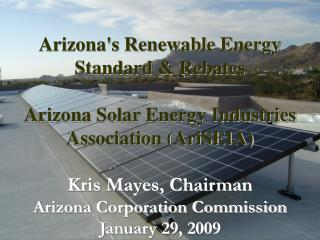 Arizona's Renewable Energy Standard & Rebates  Arizona Solar Energy Industries Association (AriSEIA) Kris Mayes, Chairm