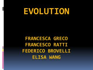 Evolution Francesca Greco Francesco ratti Federico  brovelli Elisa  wang