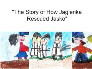 """ The Story of How  Jagienka  Rescued  Ja s ko """