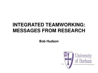 INTEGRATED TEAMWORKING: MESSAGES FROM RESEARCH  Bob Hudson