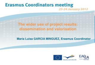The wider use of project results: dissemination and valorisation  María Luisa GARCIA MINGUEZ, Erasmus Coordinator