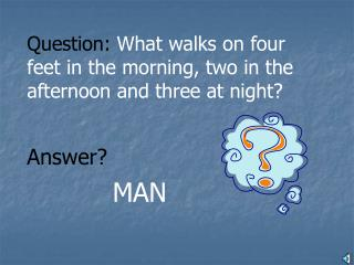 Question:  What walks on four feet in the morning, two in the afternoon and three at night?