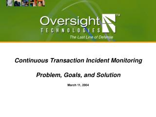 Continuous Transaction Incident Monitoring Problem, Goals, and Solution March 11, 2004