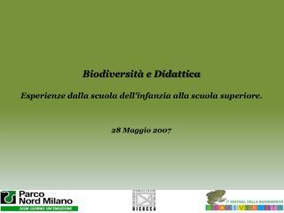 Biodiversità e Didattica Esperienze dalla scuola dell'infanzia alla scuola  superiore . 28 Maggio 2007