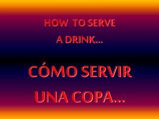HOW  TO SERVE A DRINK�