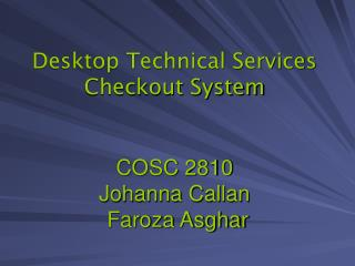 Desktop Technical Services Checkout System COSC 2810 Johanna Callan  Faroza Asghar