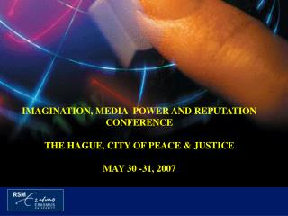 IMAGINATION, MEDIA  POWER AND REPUTATION CONFERENCE THE HAGUE, CITY OF PEACE & JUSTICE MAY 30 -31, 2007