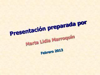 Presentación preparada por  Marta Lidia Marroquín Febrero 2013
