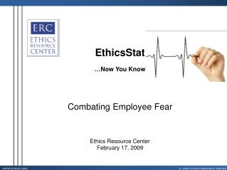 EthicsStat …Now You Know Combating Employee Fear Ethics Resource Center February 17, 2009