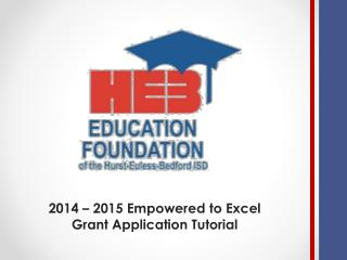 2014 – 2015 Empowered to Excel  Grant Application Tutorial