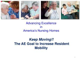 Advancing  Excellence  in America's Nursing  Homes Keep Moving!! T he AE Goal to Increase Resident Mobility