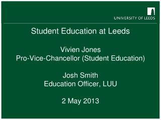 Student Education at Leeds Vivien Jones  Pro-Vice-Chancellor (Student Education) Josh Smith Education Officer, LUU 2 Ma