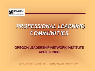 PROFESSIONAL LEARNING COMMUNITIES OREGON LEADERSHIP NETWORK INSTITUTE APRIL 9, 2008