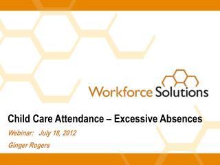 Child Care Attendance – Excessive Absences Webinar:   July 18, 2012 Ginger Rogers