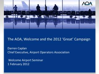 The AOA, Welcome and the 2012 'Great' Campaign Darren Caplan Chief Executive, Airport Operators Association  Welcome Ai