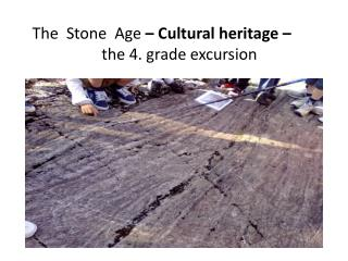 The  Stone  Age  �  C ultural  heritage  �  the  4. grade  excursion