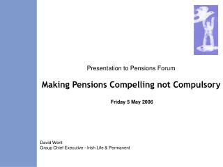 Presentation to Pensions Forum Making Pensions Compelling not Compulsory