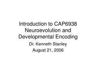 Introduction to CAP6938 Neuroevolution and  Developmental Encoding