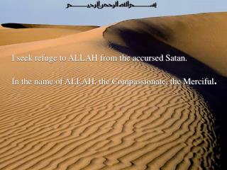 I seek refuge to ALLAH from the accursed Satan. In the name of ALLAH, the Compassionate, the Merciful .