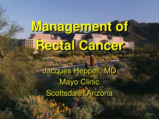 Management of  Rectal Cancer Jacques Heppell, MD Mayo Clinic Scottsdale, Arizona