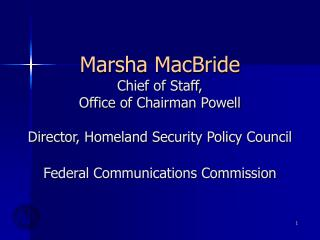 Marsha MacBride Chief of Staff,  Office of Chairman Powell Director, Homeland Security Policy Council Federal Communica