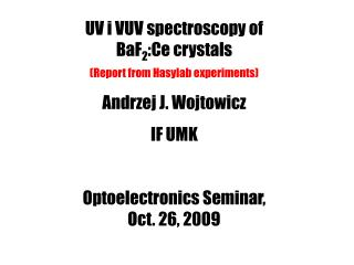 UV i VUV spectroscopy of  BaF 2 :Ce crystals (Report from Hasylab experiments) Andrzej J. Wojtowicz IF UMK Optoelectron
