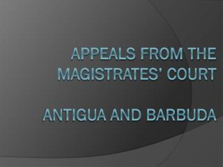 APPEALS FROM THE MAGISTRATES� COURT  ANTIGUA AND BARBUDA