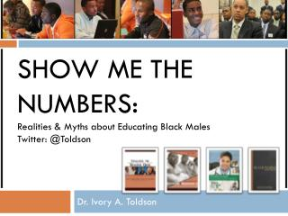 Show Me the Numbers: Realities & Myths about Educating Black Males Twitter: @ Toldson