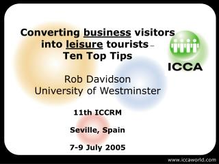 Converting  business  visitors into  leisure  tourists  –  Ten Top Tips Rob Davidson University of Westminster 11th ICC