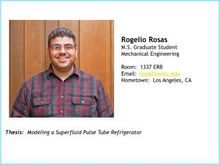 Rogelio Rosas	 M.S. Graduate Student Mechanical Engineering Room:  1337 ERB Email:  rosas2@wisc.edu Hometown:  Los Ange