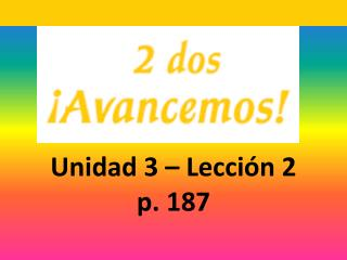 Unidad 3 – Lecci ón 2 p. 187