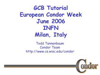 GCB Tutorial European Condor Week  June 2006 INFN Milan, Italy