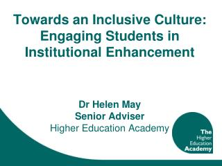 Towards an Inclusive Culture: Engaging Students in Institutional Enhancement  Dr Helen May  Senior Adviser  Higher Educ