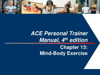 ACE Personal Trainer  Manual, 4 th  edition  Chapter 13:  Mind-Body Exercise