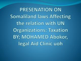 PRESENATION ON Somaliland laws Affecting the relation with UN Organizations: Taxation BY; MOHAMED  Abokor , legal Aid C
