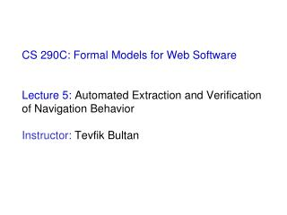 CS 290C: Formal Models for Web Software  Lecture 5:  Automated Extraction and Verification of Navigation Behavior Instr